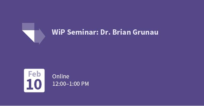 WiP Seminar: Dr. Brian Grunau